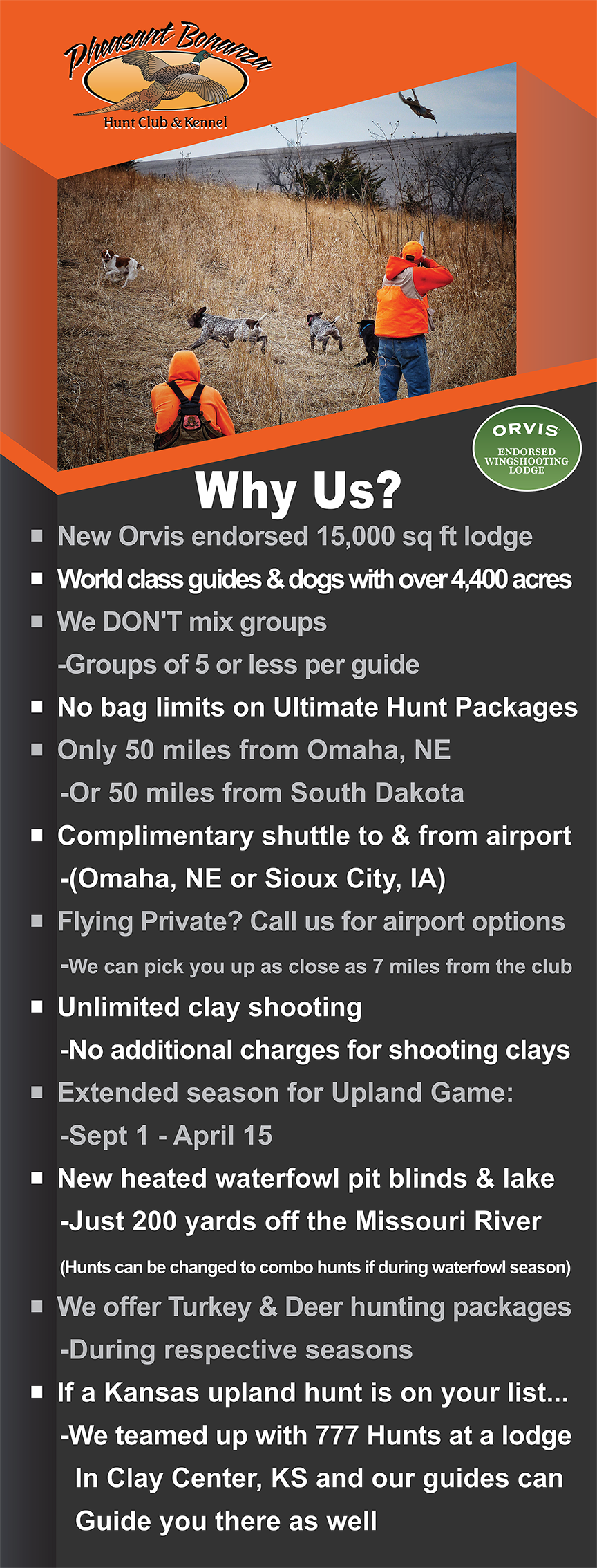 Why Choose Pheasant Bonanza over the competition? New Orvis endorsed 15,000 sq ft lodge. World class guides & dogs with over 4,400 acres. We DON'T mix groups, groups of 5 or less per guide. No bag limits on ultimate hunt packages. Only 50 miles from Omaha, NE or 50 miles from South Dakota. Complimentary shuttle to & from airport (Omaha, NE or Sioux City, IA). Flying Private? Call us for airport options, we can pick you up as close as 7 miles from the club. Unlimited clay shooting, no additional charges for shooting clays. Extended season for upland game- September 1-April 15. New heated waterfowl pit blinds & lake just 200 yards off the Missouri River (Hunts can be changed to combo hunts if during waterfowl season). We also offer Turkey & Deer hunting packages during respective seasons. If a Kansas upland hunt is on your list, we are teamed up with 777 Hunts at a lodge in Clay Center, KS and our guides can guide you there as well.